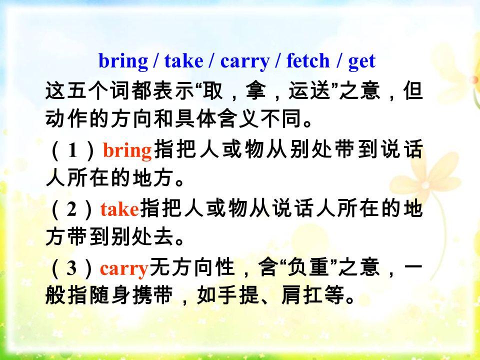 bring / take / carry / fetch / get 这五个词都表示 取,拿,运送 之意,但 动作的方向和具体含义不同。 ( 1 ) bring 指把人或物从别处带到说话 人所在的地方。 ( 2 ) take 指把人或物从说话人所在的地 方带到别处去。 ( 3 ) carry 无方向性,含 负重 之意,一 般指随身携带,如手提、肩扛等。