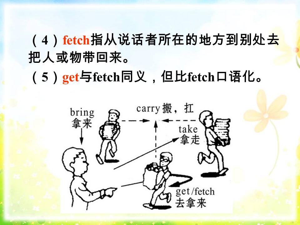 ( 4 ) fetch 指从说话者所在的地方到别处去 把人或物带回来。 ( 5 ) get 与 fetch 同义,但比 fetch 口语化。