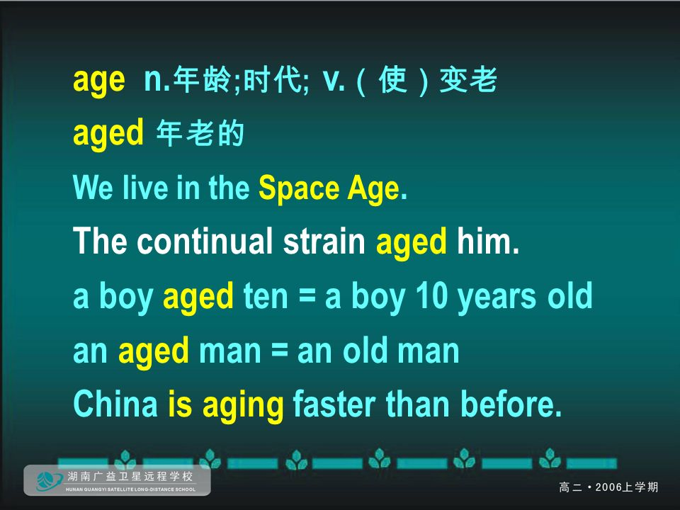 age n. 年龄 ; 时代 ; v. (使)变老 aged 年老的 We live in the Space Age.