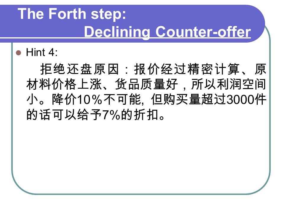 The Forth step: Declining Counter-offer Hint 4: 拒绝还盘原因:报价经过精密计算、原 材料价格上涨、货品质量好,所以利润空间 小。降价 10 %不可能, 但购买量超过 3000 件 的话可以给予 7% 的折扣。