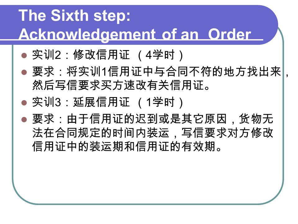 The Sixth step: Acknowledgement of an Order 实训 2 :修改信用证 ( 4 学时) 要求:将实训 1 信用证中与合同不符的地方找出来, 然后写信要求买方速改有关信用证。 实训 3 :延展信用证 ( 1 学时) 要求:由于信用证的迟到或是其它原因,货物无 法在合同规定的时间内装运,写信要求对方修改 信用证中的装运期和信用证的有效期。