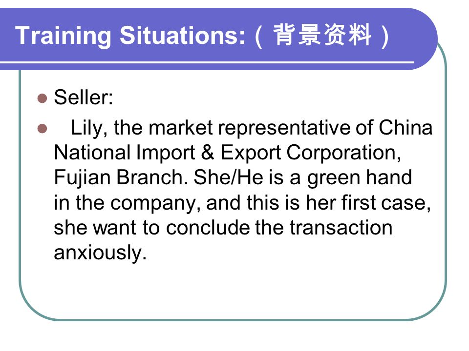 Training Situations: (背景资料) Seller: Lily, the market representative of China National Import & Export Corporation, Fujian Branch.