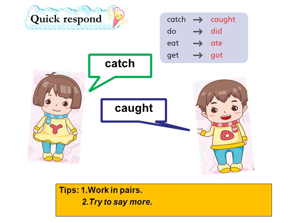 catch caught Quick respond Tips: 1.Work in pairs. 2.Try to say more.
