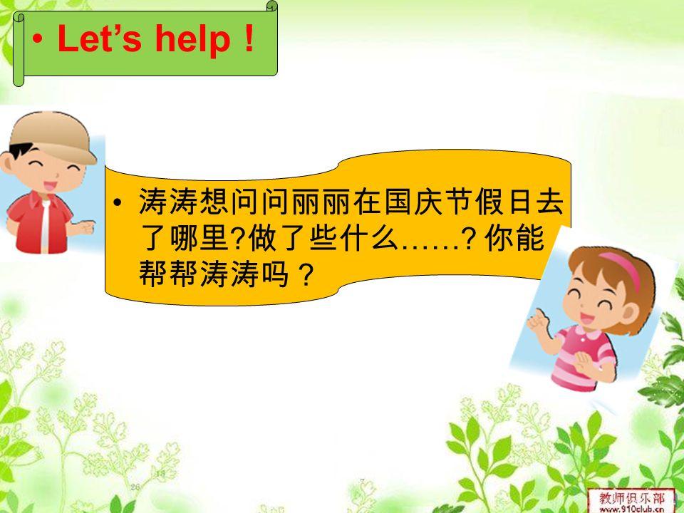 涛涛想问问丽丽在国庆节假日去 了哪里 做了些什么 …… 你能 帮帮涛涛吗? Let's help !