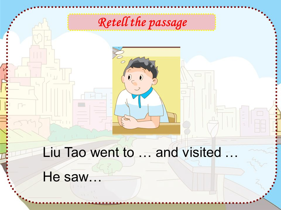 Retell the passage Liu Tao went to … and visited … He saw…