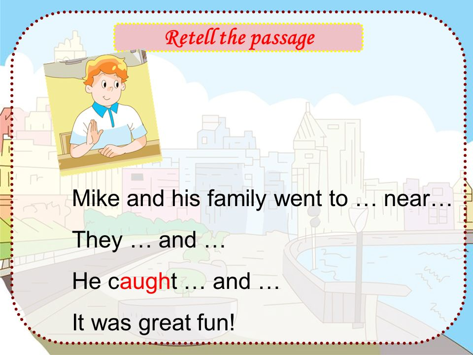 Retell the passage Mike and his family went to … near… They … and … He caught … and … It was great fun!