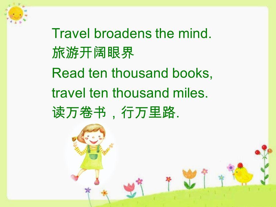 Travel broadens the mind. 旅游开阔眼界 Read ten thousand books, travel ten thousand miles. 读万卷书,行万里路.