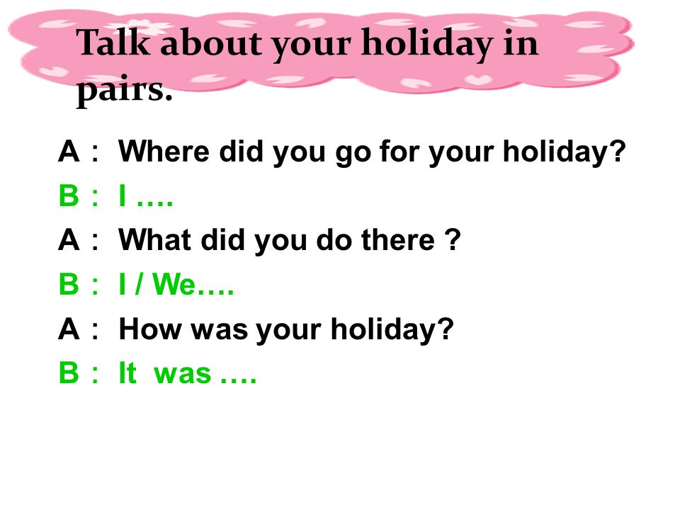 A : Where did you go for your holiday. B : I …. A : What did you do there .