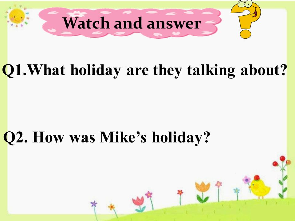Watch and answer Q1.What holiday are they talking about Q2. How was Mike's holiday