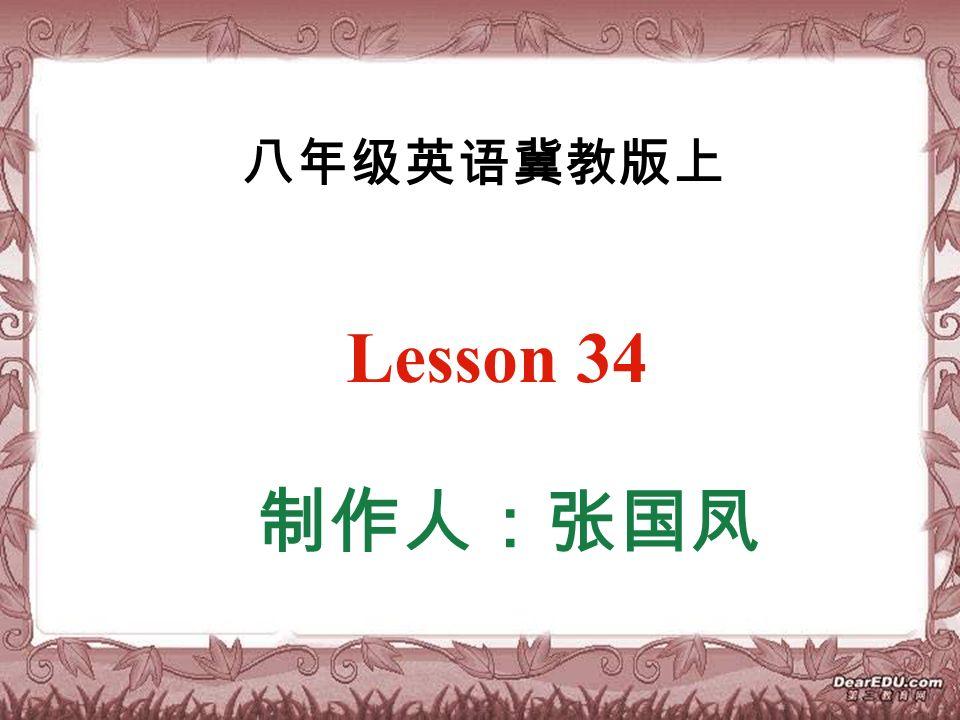 八年级英语冀教版上 Lesson 34 制作人:张国凤
