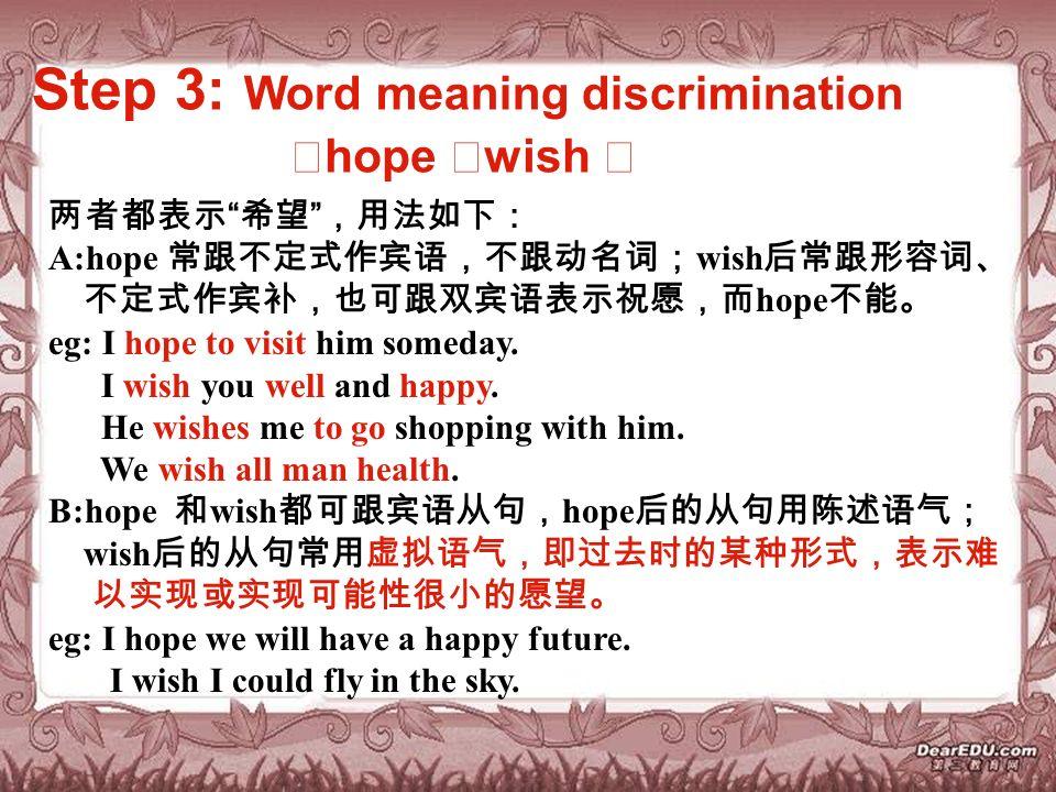 Step 3: Word meaning discrimination ※ hope ※ wish ※ 两者都表示 希望 ,用法如下: A:hope 常跟不定式作宾语,不跟动名词; wish 后常跟形容词、 不定式作宾补,也可跟双宾语表示祝愿,而 hope 不能。 eg: I hope to visit him someday.