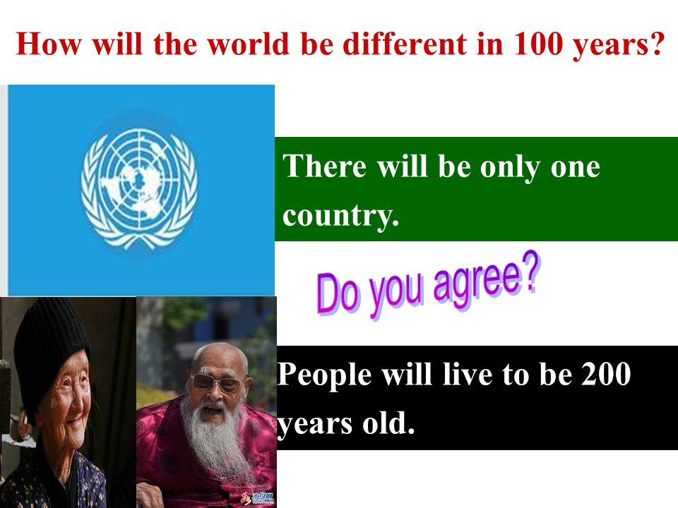 There will be only one country. People will live to be 200 years old.