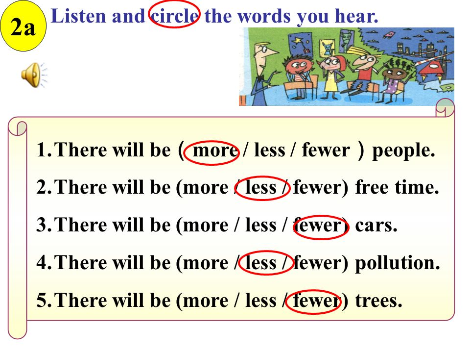 2a Listen and circle the words you hear. 1.There will be ( more / less / fewer ) people.
