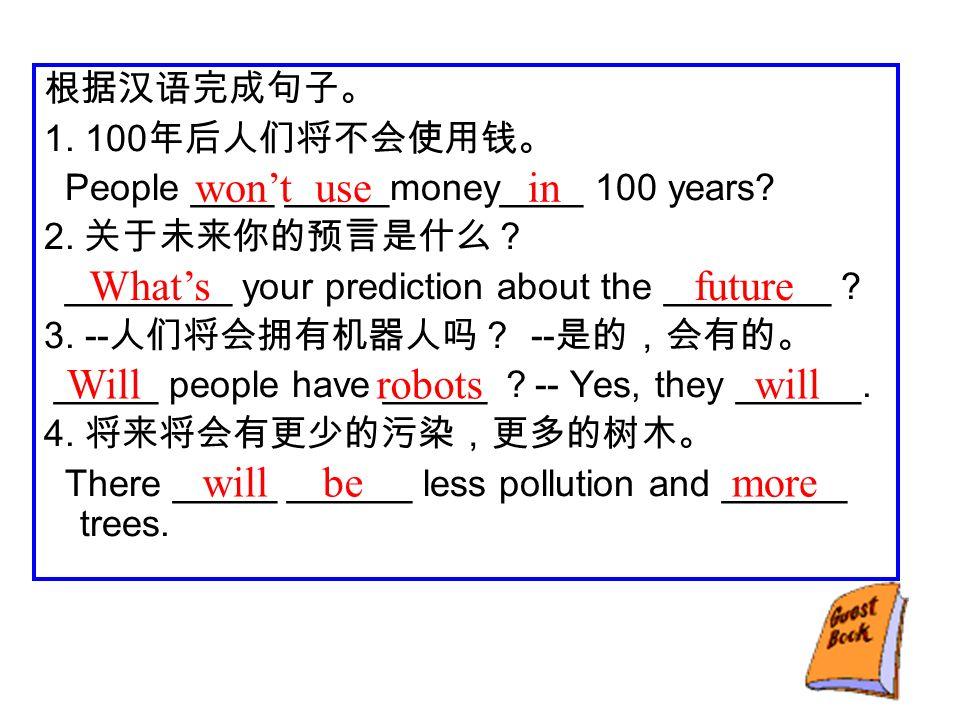 根据汉语完成句子。 1. 100 年后人们将不会使用钱。 People ____ _____money____ 100 years.