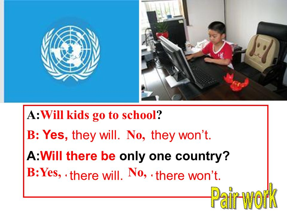 A:Will kids go to school. B: Yes, …… No, …… A:Will there be only one country.