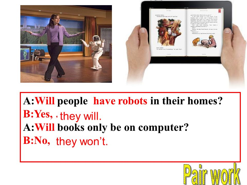 A:Will people have robots in their homes. B:Yes, …… A:Will books only be on computer.