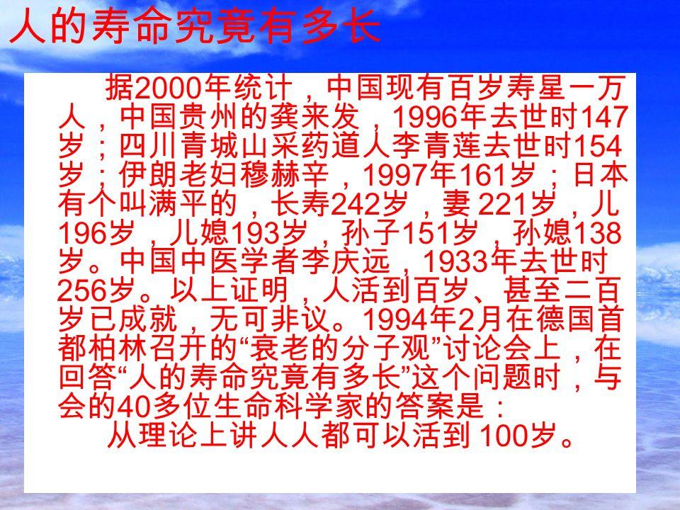 据 2000 年统计,中国现有百岁寿星一万 人,中国贵州的龚来发, 1996 年去世时 147 岁;四川青城山采药道人李青莲去世时 154 岁;伊朗老妇穆赫辛, 1997 年 161 岁;日本 有个叫满平的,长寿 242 岁,妻 221 岁,儿 196 岁,儿媳 193 岁,孙子 151 岁,孙媳 138 岁。中国中医学者李庆远, 1933 年去世时 256 岁。以上证明,人活到百岁、甚至二百 岁已成就,无可非议。 1994 年 2 月在德国首 都柏林召开的 衰老的分子观 讨论会上,在 回答 人的寿命究竟有多长 这个问题时,与 会的 40 多位生命科学家的答案是: 从理论上讲人人都可以活到 100 岁。 人的寿命究竟有多长