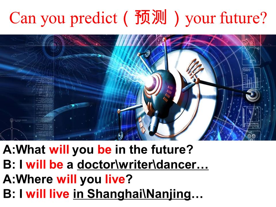 Can you predict (预测) your future. A:What will you be in the future.
