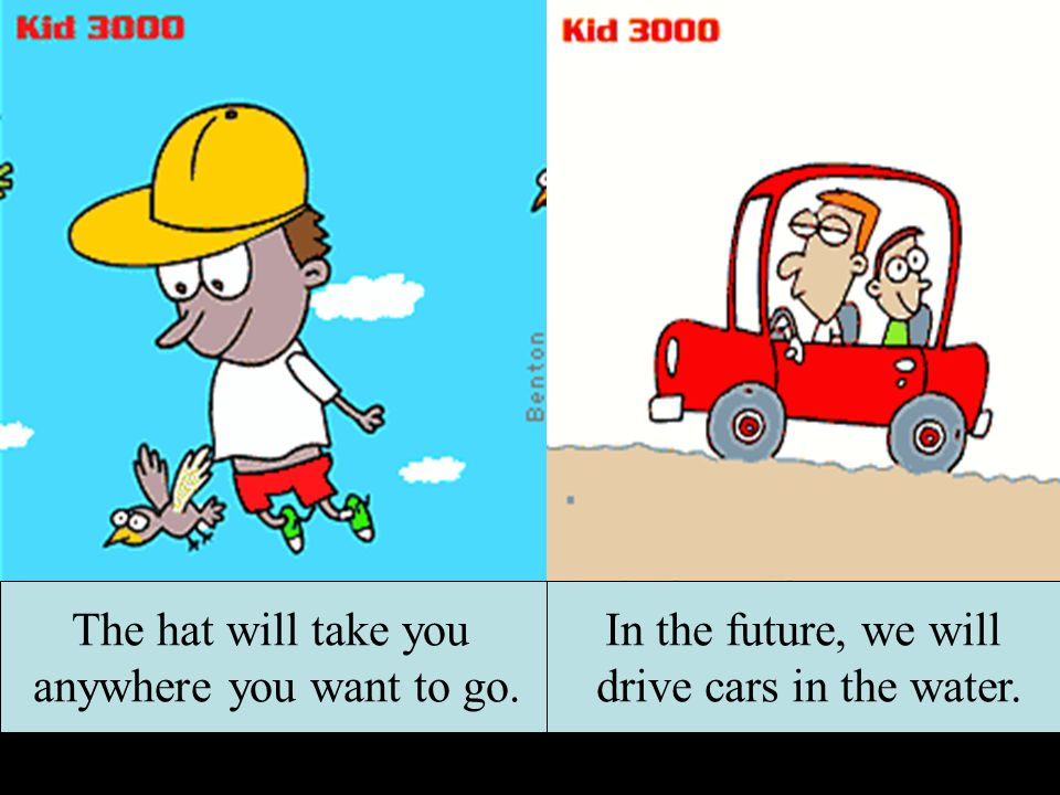 The hat will take you anywhere you want to go. In the future, we will drive cars in the water.