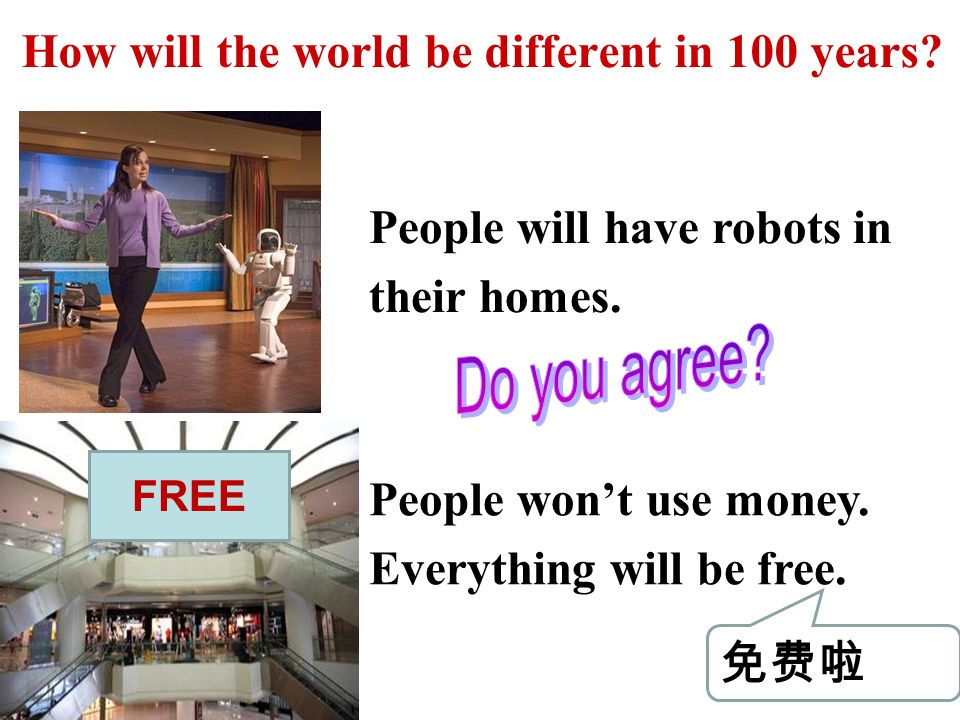 How will the world be different in 100 years. FREE People will have robots in their homes.