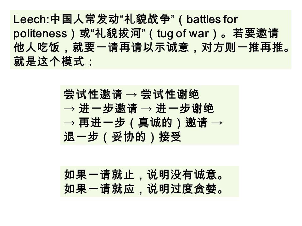 Leech: 中国人常发动 礼貌战争 ( battles for politeness )或 礼貌拔河 ( tug of war )。若要邀请 他人吃饭,就要一请再请以示诚意,对方则一推再推。 就是这个模式: 尝试性邀请 → 尝试性谢绝 → 进一步邀请 → 进一步谢绝 → 再进一步(真诚的)邀请 → 退一步(妥协的)接受 如果一请就止,说明没有诚意。 如果一请就应,说明过度贪婪。
