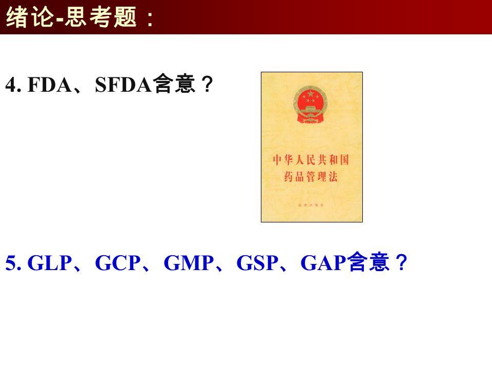 绪论 - 思考题: 5. GLP 、 GCP 、 GMP 、 GSP 、 GAP 含意? 4. FDA 、 SFDA 含意?