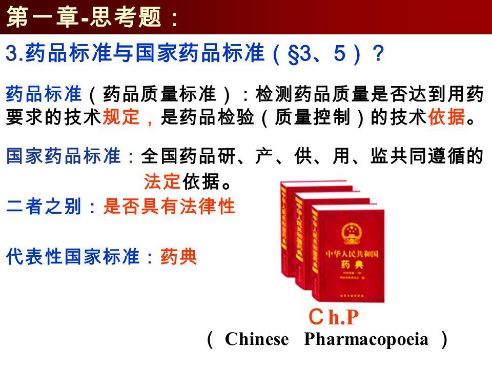 第一章 - 思考题: 药品标准(药品质量标准):检测药品质量是否达到用药 要求的技术规定,是药品检验(质量控制)的技术依据。 国家药品标准:全国药品研、产、供、用、监共同遵循的 法定依据 。 3.