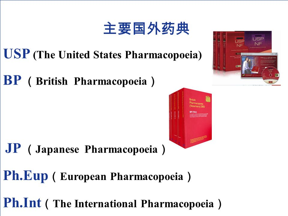 USP (The United States Pharmacopoeia) 主要国外药典 BP ( British Pharmacopoeia ) JP ( Japanese Pharmacopoeia ) Ph.Eup ( European Pharmacopoeia ) Ph.Int ( The International Pharmacopoeia )