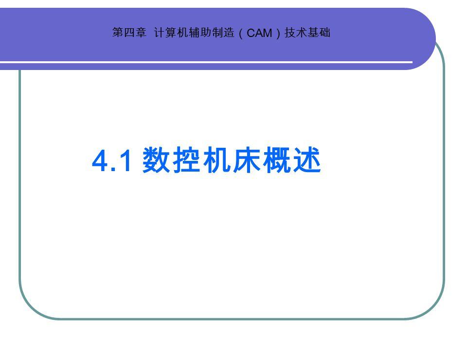 4.1 数控机床概述 第四章 计算机辅助制造( CAM )技术基础