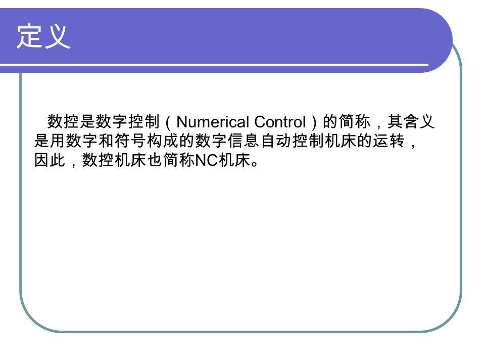 定义 数控是数字控制( Numerical Control )的简称,其含义 是用数字和符号构成的数字信息自动控制机床的运转, 因此,数控机床也简称 NC 机床。