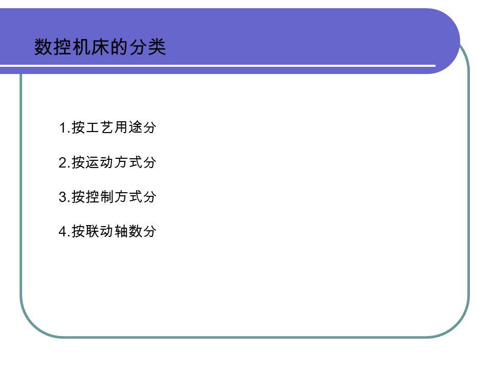 数控机床的分类 1. 按工艺用途分 2. 按运动方式分 3. 按控制方式分 4. 按联动轴数分