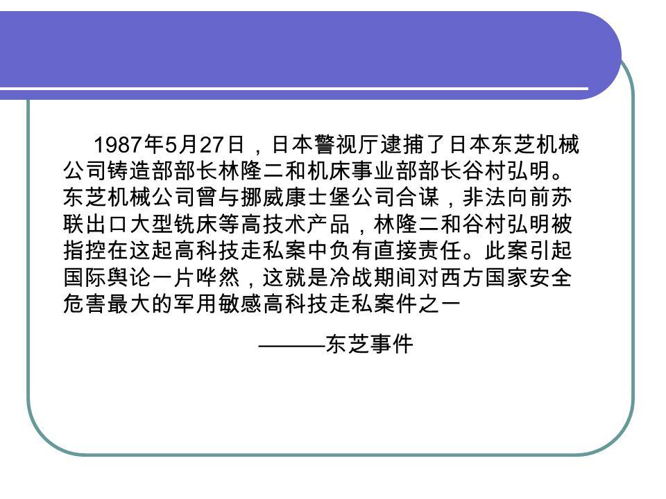 1987 年 5 月 27 日,日本警视厅逮捕了日本东芝机械 公司铸造部部长林隆二和机床事业部部长谷村弘明。 东芝机械公司曾与挪威康士堡公司合谋,非法向前苏 联出口大型铣床等高技术产品,林隆二和谷村弘明被 指控在这起高科技走私案中负有直接责任。此案引起 国际舆论一片哗然,这就是冷战期间对西方国家安全 危害最大的军用敏感高科技走私案件之一 ——— 东芝事件