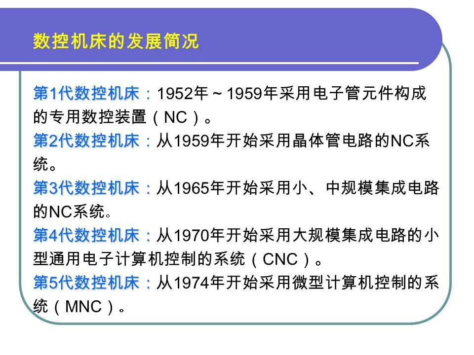 数控机床的发展简况 第 1 代数控机床 第 1 代数控机床: 1952 年~ 1959 年采用电子管元件构成 的专用数控装置( NC )。 第 2 代数控机床 第 2 代数控机床:从 1959 年开始采用晶体管电路的 NC 系 统。 第 3 代数控机床: 第 3 代数控机床:从 1965 年开始采用小、中规模集成电路 的 NC 系统 。 第 4 代数控机床: 第 4 代数控机床:从 1970 年开始采用大规模集成电路的小 型通用电子计算机控制的系统( CNC )。 第 5 代数控机床: 第 5 代数控机床:从 1974 年开始采用微型计算机控制的系 统( MNC ) 。