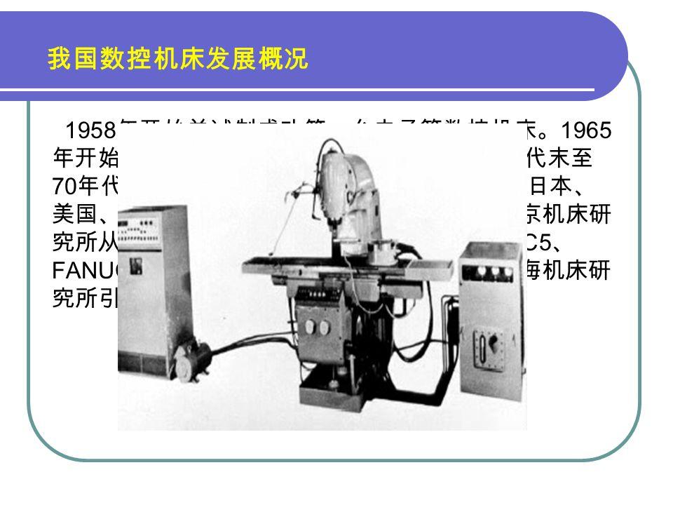 我国数控机床发展概况 1958 年开始并试制成功第一台电子管数控机床。 1965 年开始研制晶体管数控系统,直到 20 世纪 60 年代末至 70 年代初成功。从 20 世纪 80 年代开始,先后从日本、 美国、德国等国家引进先进的数控技术。如北京机床研 究所从日本 FANUC 公司引进 FANUC3 、 FANUC5 、 FANUC6 、 FANUC7 系列产品的制造技术;上海机床研 究所引进美国 GE 公司的 MTC-1 数控系统等。
