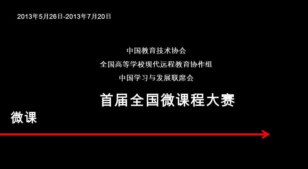 2013 年 5 月 26 日 -2013 年 7 月 20 日 中国教育技术协会 全国高等学校现代远程教育协作组 中国学习与发展联席会 首届全国微课程大赛 微课