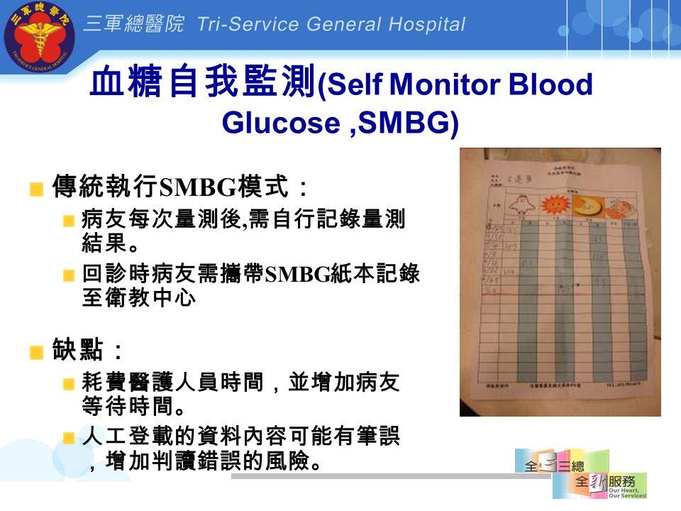 血糖自我監測 (Self Monitor Blood Glucose,SMBG) 傳統執行 SMBG 模式: 病友每次量測後, 需自行記錄量測 結果。 回診時病友需攜帶 SMBG 紙本記錄 至衛教中心 缺點: 耗費醫護人員時間,並增加病友 等待時間。 人工登載的資料內容可能有筆誤 ,增加判讀錯誤的風險。