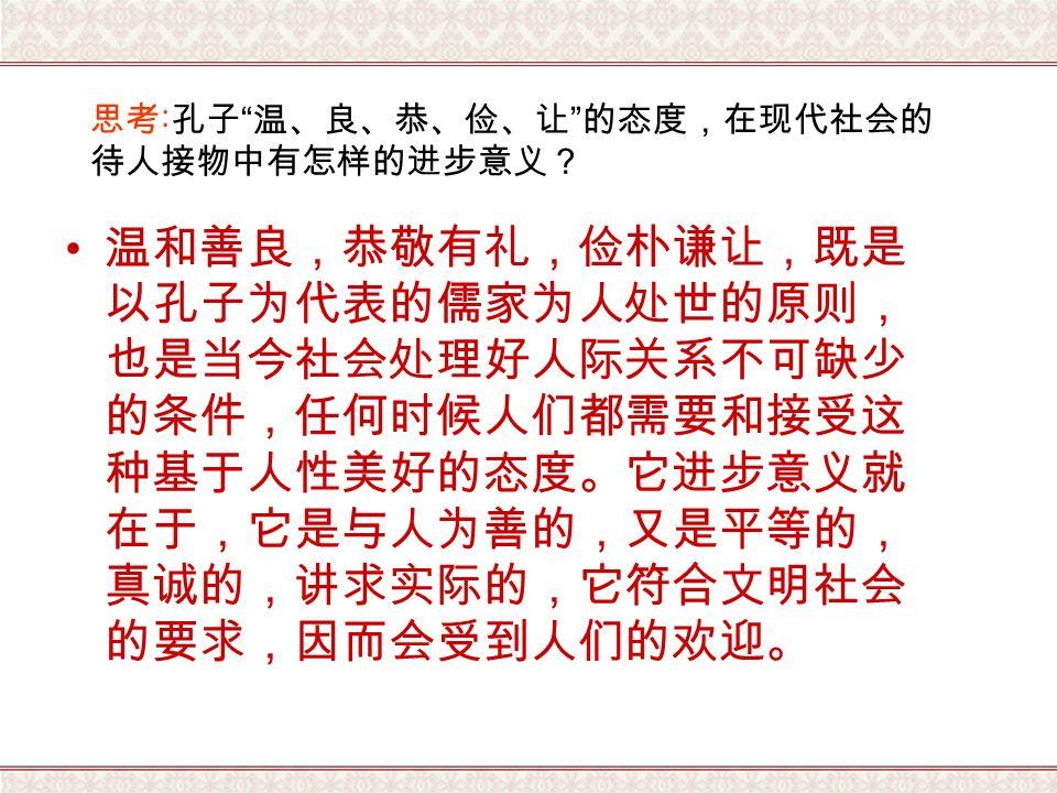 思考 : 孔子 温、良、恭、俭、让 的态度,在现代社会的 待人接物中有怎样的进步意义? 温和善良,恭敬有礼,俭朴谦让,既是 以孔子为代表的儒家为人处世的原则, 也是当今社会处理好人际关系不可缺少 的条件,任何时候人们都需要和接受这 种基于人性美好的态度。它进步意义就 在于,它是与人为善的,又是平等的, 真诚的,讲求实际的,它符合文明社会 的要求,因而会受到人们的欢迎。