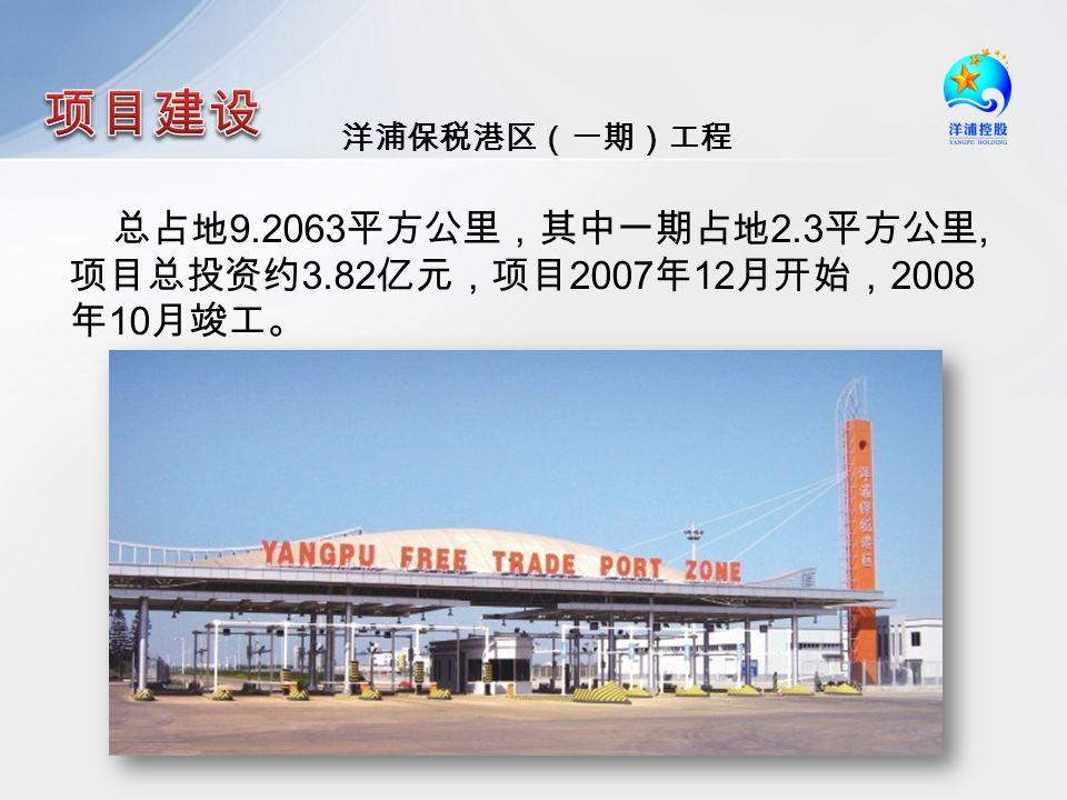 洋浦保税港区(一期)工程 总占地 9.2063 平方公里,其中一期占地 2.3 平方公里, 项目总投资约 3.82 亿元,项目 2007 年 12 月开始, 2008 年 10 月竣工。