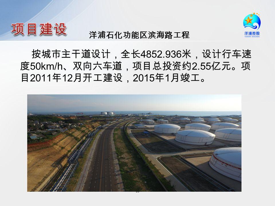 洋浦石化功能区滨海路工程 18 按城市主干道设计,全长 4852.936 米,设计行车速 度 50km/h 、双向六车道,项目总投资约 2.55 亿元。项 目 2011 年 12 月开工建设, 2015 年 1 月竣工。