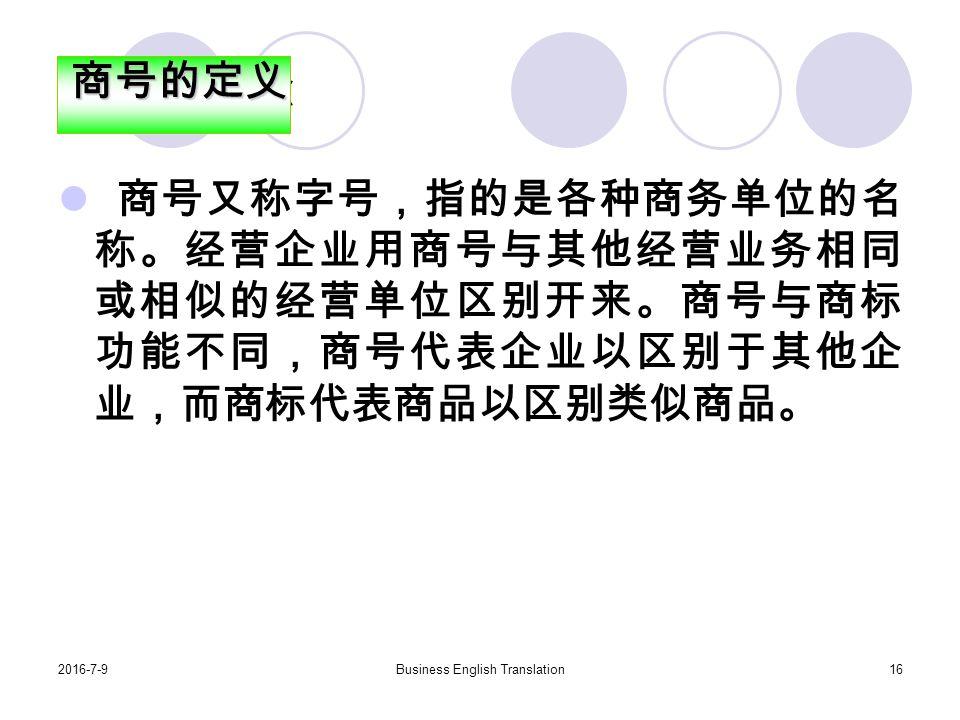 2016-7-9Business English Translation16 商号的概念 商号又称字号,指的是各种商务单位的名 称。经营企业用商号与其他经营业务相同 或相似的经营单位区别开来。商号与商标 功能不同,商号代表企业以区别于其他企 业,而商标代表商品以区别类似商品。商号的定义