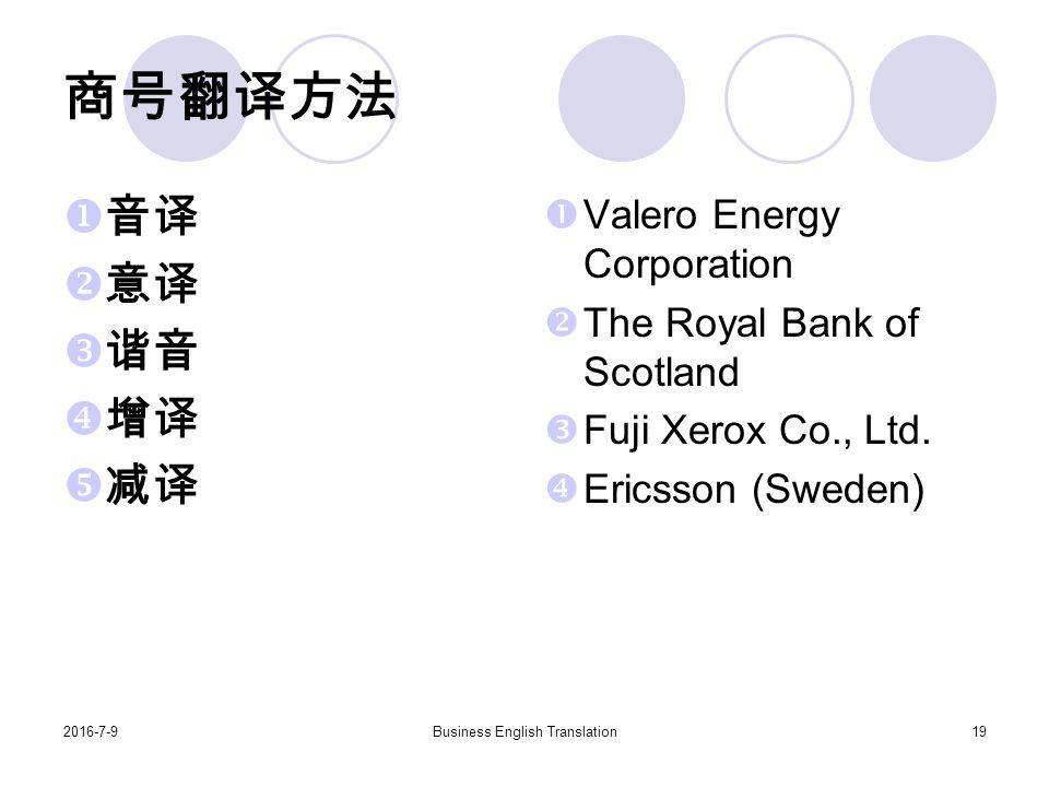 2016-7-9Business English Translation19 商号翻译方法  音译  意译  谐音  增译  减译  Valero Energy Corporation  The Royal Bank of Scotland  Fuji Xerox Co., Ltd.