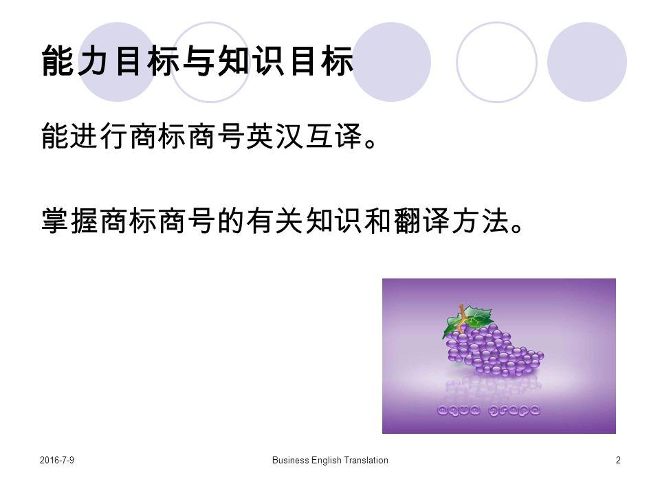 2016-7-9Business English Translation2 能力目标与知识目标 能进行商标商号英汉互译。 掌握商标商号的有关知识和翻译方法。