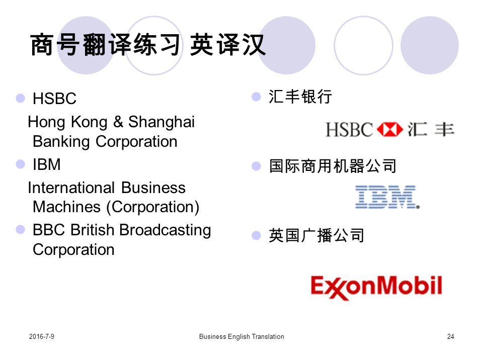 2016-7-9Business English Translation24 商号翻译练习 英译汉 HSBC Hong Kong & Shanghai Banking Corporation IBM International Business Machines (Corporation) BBC British Broadcasting Corporation 汇丰银行 国际商用机器公司 英国广播公司