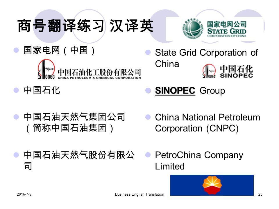 2016-7-9Business English Translation25 商号翻译练习 汉译英 国家电网(中国) 中国石化 中国石油天然气集团公司 (简称中国石油集团) 中国石油天然气股份有限公 司 State Grid Corporation of China SINOPEC SINOPEC Group China National Petroleum Corporation (CNPC) PetroChina Company Limited