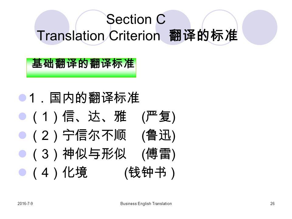 2016-7-9Business English Translation26 Section C Translation Criterion 翻译的标准 1 .国内的翻译标准 ( 1 )信、达、雅 ( 严复 ) ( 2 )宁信尔不顺 ( 鲁迅 ) ( 3 )神似与形似 ( 傅雷 ) ( 4 )化境 ( 钱钟书 ) 基础翻译的翻译标准
