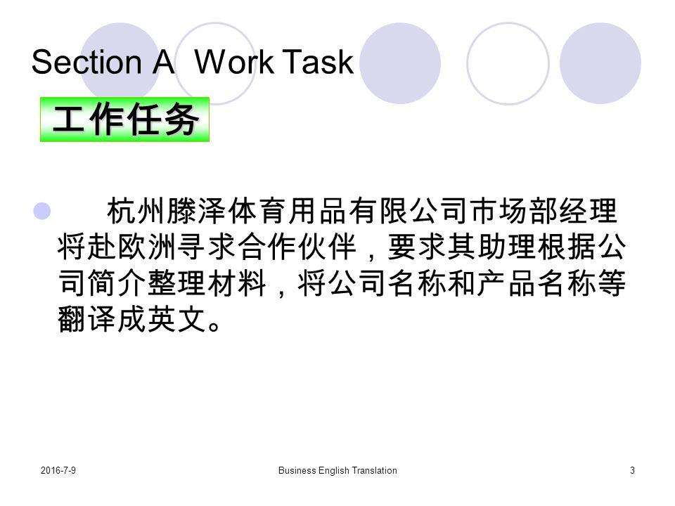 2016-7-9Business English Translation3 Section A Work Task 杭州滕泽体育用品有限公司市场部经理 将赴欧洲寻求合作伙伴,要求其助理根据公 司简介整理材料,将公司名称和产品名称等 翻译成英文。工作任务