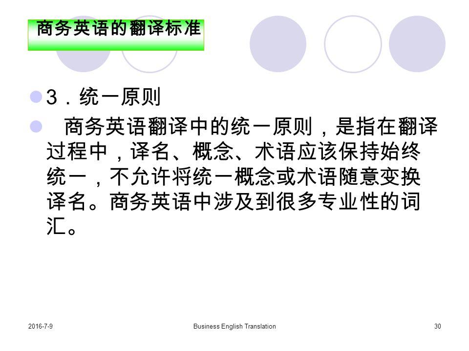 2016-7-9Business English Translation30 3 .统一原则 商务英语翻译中的统一原则,是指在翻译 过程中,译名、概念、术语应该保持始终 统一,不允许将统一概念或术语随意变换 译名。商务英语中涉及到很多专业性的词 汇。 商务英语的翻译标准