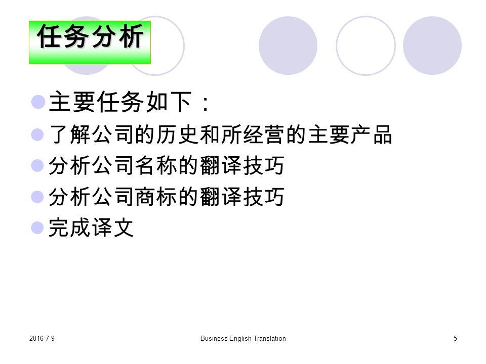 2016-7-9Business English Translation5 主要任务如下: 了解公司的历史和所经营的主要产品 分析公司名称的翻译技巧 分析公司商标的翻译技巧 完成译文任务分析
