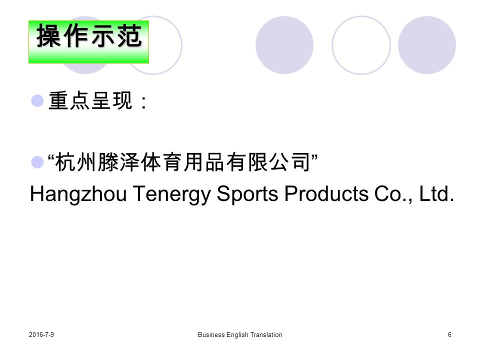 2016-7-9Business English Translation6 重点呈现: 杭州滕泽体育用品有限公司 Hangzhou Tenergy Sports Products Co., Ltd.操作示范