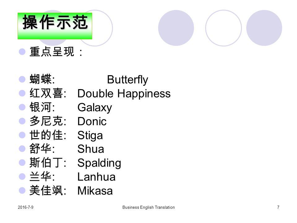 2016-7-9Business English Translation7 重点呈现: 蝴蝶 : Butterfly 红双喜 : Double Happiness 银河 : Galaxy 多尼克 : Donic 世的佳 : Stiga 舒华 : Shua 斯伯丁 : Spalding 兰华 : Lanhua 美佳飒 : Mikasa操作示范